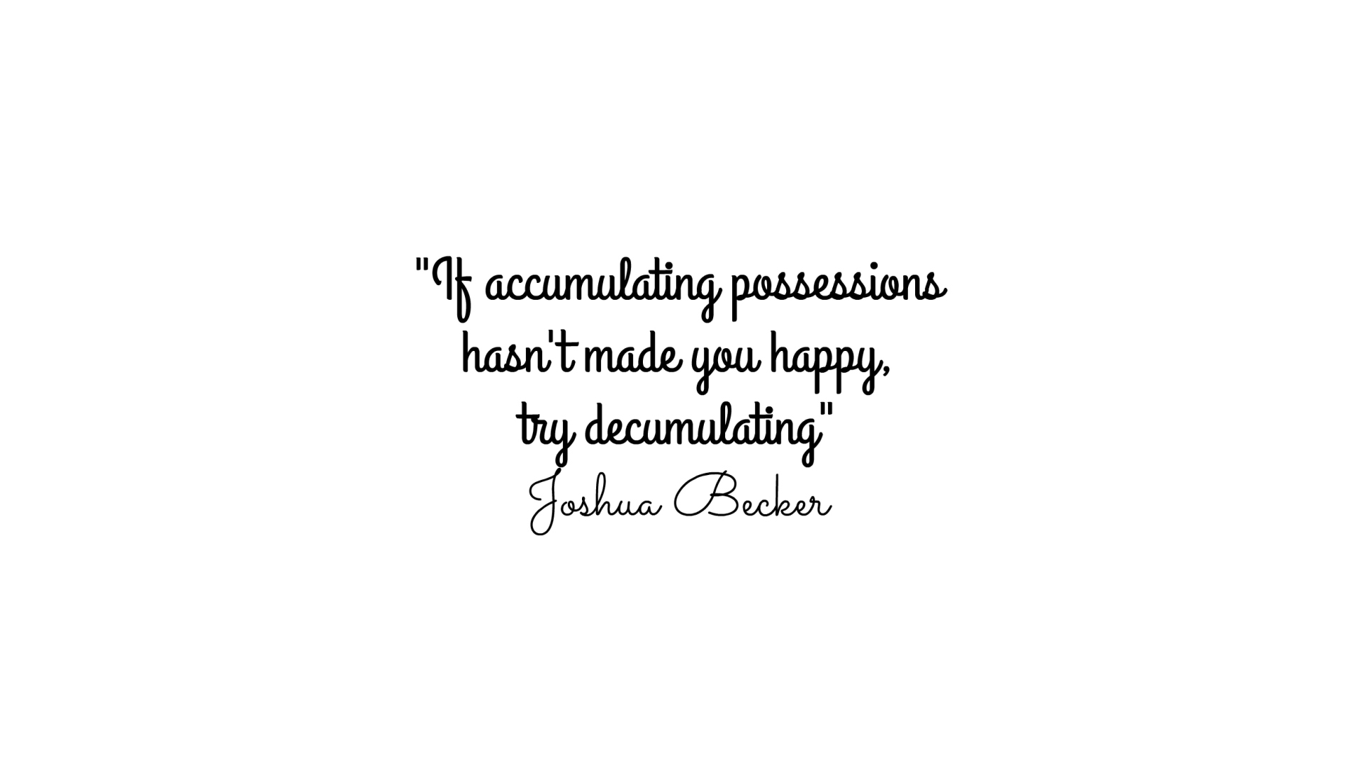 """minimalist-quote """"if accumulating possessions hasn't made you happy, try decumulating"""""""